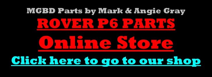 MGBD Parts by Mark & Angie Gray ROVER P6 PARTS Online Store Click here to go to our shop