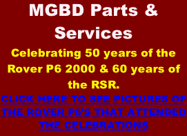 MGBD Parts & Services Celebrating 50 years of the Rover P6 2000 & 60 years of the RSR. CLICK HERE TO SEE PICTURES OF THE ROVER P6'S THAT ATTENDED THE CELEBRATIONS
